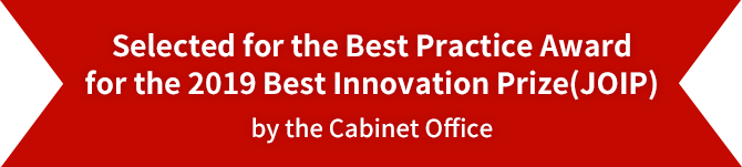 Selected for the Best Practice Award for the 2019 Best Innovation Prize(JOIP) by the Cabinet Office